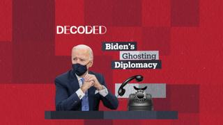 Decoded: Biden's Ghosting Diplomacy