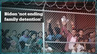 Biden administration 'not ending migrant family detention'