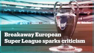 Breakaway European Super League sparks criticism
