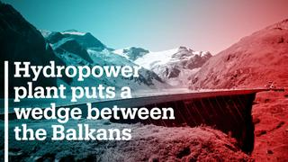 Hydropower plant puts a wedge between the Balkans