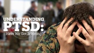 UNDERSTANDING PTSD: Have we got it wrong?
