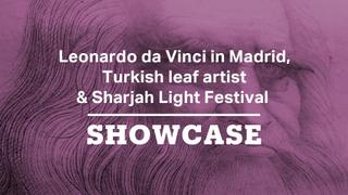 Leonardo da Vinci in Madrid, Turkish leaf artist & Sharjah Light Festival | Full Episode | Showcase