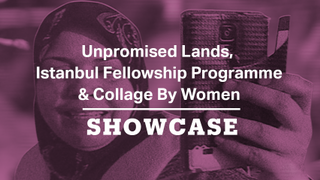 Unpromised Lands, Istanbul Fellowship Programme & Collage By Women | Full Episode | Showcase