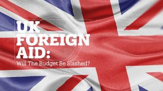UK Foreign Aid: Will the budget be slashed?