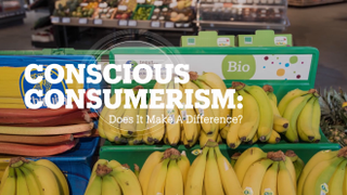 Conscious Consumerism: Does it make a difference
