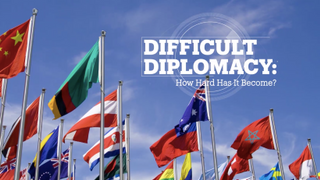 DIFFICULT DIPLOMACY: How hard has it become?