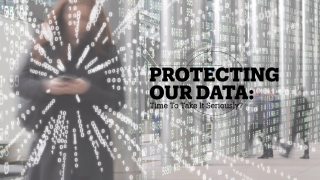 PROTECTING OUR DATA: Time to take it seriously?
