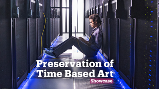 Preservation of Time Based Art | A Look Into | Showcase