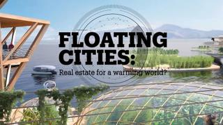 FLOATING CITIES: Real estate for a warming world?