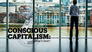 Conscious capitalism: Does it exist?