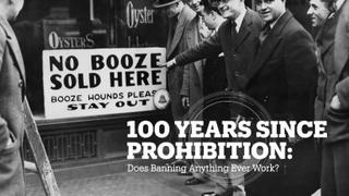 100 YEARS SINCE PROHIBITION: Does banning anything ever work?