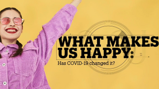WHAT MAKES US HAPPY: Has COVID-19 changed it?