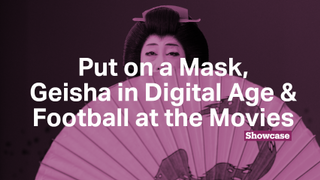 Football at the Movies | Geisha in Digital Age | Put on a Mask Exhibition