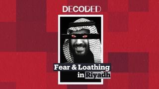 Decoded: Fear and Loathing in Riyadh