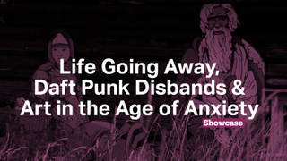 Art in the Age of Anxiety | Daft Punk Disbands | Life Going Away